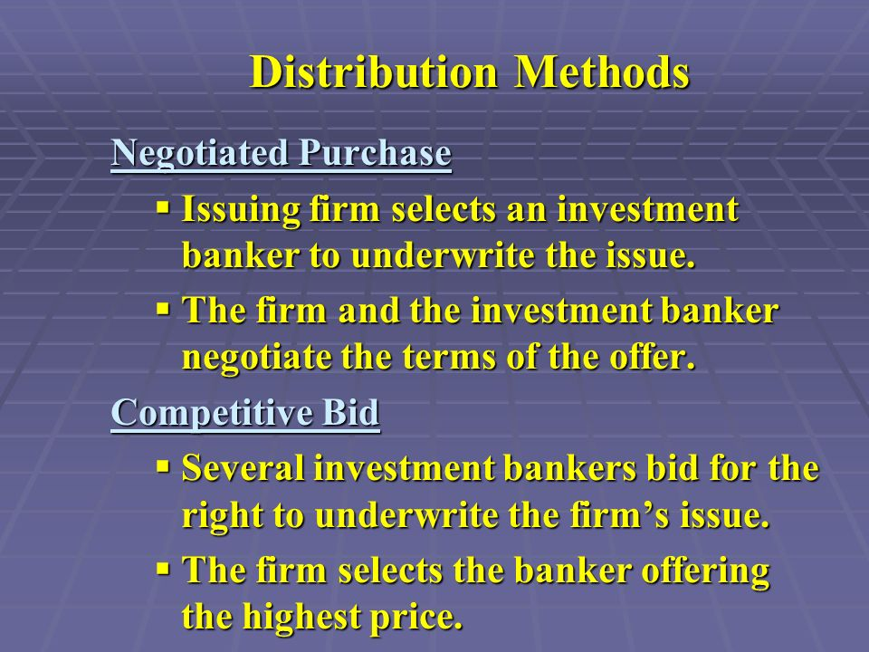 Distribution Methods Negotiated Purchase  Issuing firm selects an investment banker to underwrite the issue.