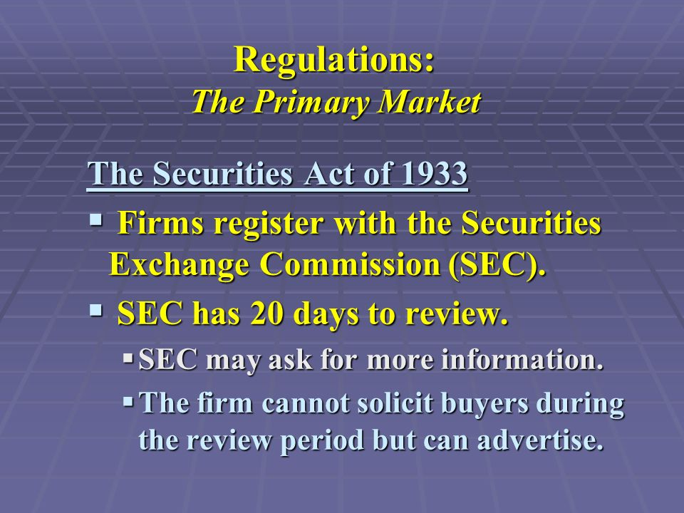 Regulations: The Primary Market The Securities Act of 1933  Firms register with the Securities Exchange Commission (SEC).