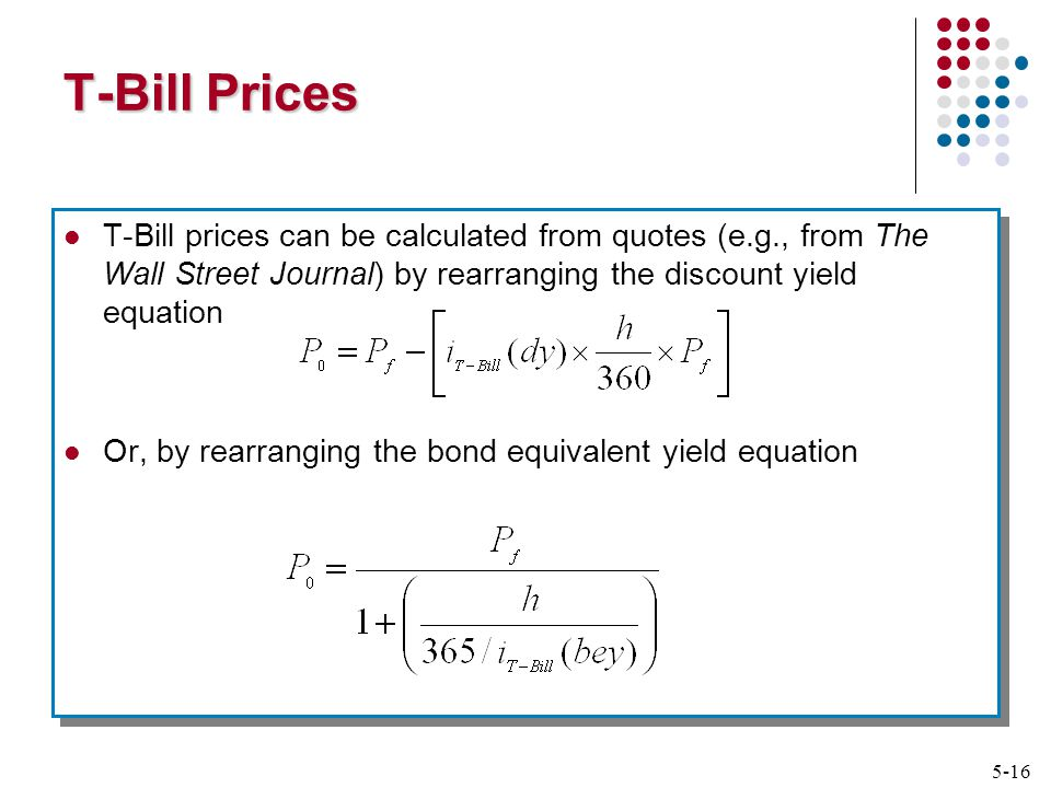 5-16 T-Bill Prices T-Bill prices can be calculated from quotes (e.g., from The Wall Street Journal) by rearranging the discount yield equation Or, by rearranging the bond equivalent yield equation T-Bill prices can be calculated from quotes (e.g., from The Wall Street Journal) by rearranging the discount yield equation Or, by rearranging the bond equivalent yield equation