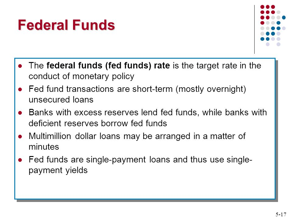 5-17 Federal Funds The federal funds (fed funds) rate is the target rate in the conduct of monetary policy Fed fund transactions are short-term (mostly overnight) unsecured loans Banks with excess reserves lend fed funds, while banks with deficient reserves borrow fed funds Multimillion dollar loans may be arranged in a matter of minutes Fed funds are single-payment loans and thus use single- payment yields The federal funds (fed funds) rate is the target rate in the conduct of monetary policy Fed fund transactions are short-term (mostly overnight) unsecured loans Banks with excess reserves lend fed funds, while banks with deficient reserves borrow fed funds Multimillion dollar loans may be arranged in a matter of minutes Fed funds are single-payment loans and thus use single- payment yields
