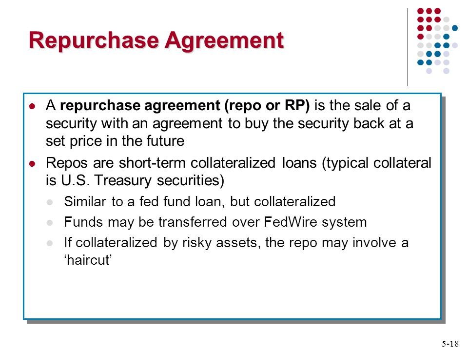 5-18 Repurchase Agreement A repurchase agreement (repo or RP) is the sale of a security with an agreement to buy the security back at a set price in the future Repos are short-term collateralized loans (typical collateral is U.S.