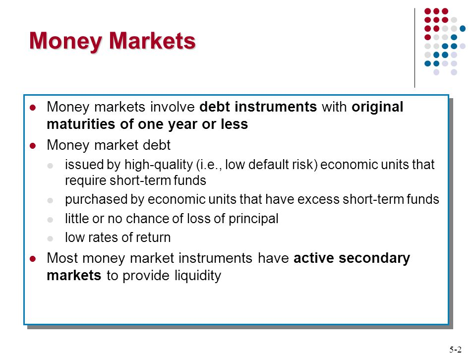 5-2 Money Markets Money markets involve debt instruments with original maturities of one year or less Money market debt issued by high-quality (i.e., low default risk) economic units that require short-term funds purchased by economic units that have excess short-term funds little or no chance of loss of principal low rates of return Most money market instruments have active secondary markets to provide liquidity Money markets involve debt instruments with original maturities of one year or less Money market debt issued by high-quality (i.e., low default risk) economic units that require short-term funds purchased by economic units that have excess short-term funds little or no chance of loss of principal low rates of return Most money market instruments have active secondary markets to provide liquidity