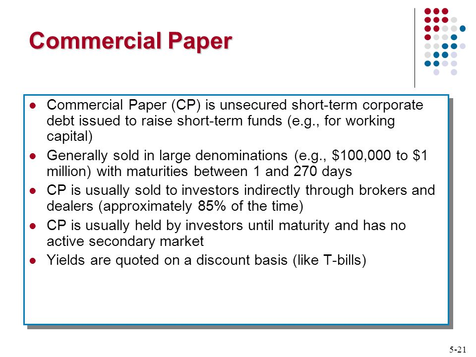 5-21 Commercial Paper Commercial Paper (CP) is unsecured short-term corporate debt issued to raise short-term funds (e.g., for working capital) Generally sold in large denominations (e.g., $100,000 to $1 million) with maturities between 1 and 270 days CP is usually sold to investors indirectly through brokers and dealers (approximately 85% of the time) CP is usually held by investors until maturity and has no active secondary market Yields are quoted on a discount basis (like T-bills) Commercial Paper (CP) is unsecured short-term corporate debt issued to raise short-term funds (e.g., for working capital) Generally sold in large denominations (e.g., $100,000 to $1 million) with maturities between 1 and 270 days CP is usually sold to investors indirectly through brokers and dealers (approximately 85% of the time) CP is usually held by investors until maturity and has no active secondary market Yields are quoted on a discount basis (like T-bills)
