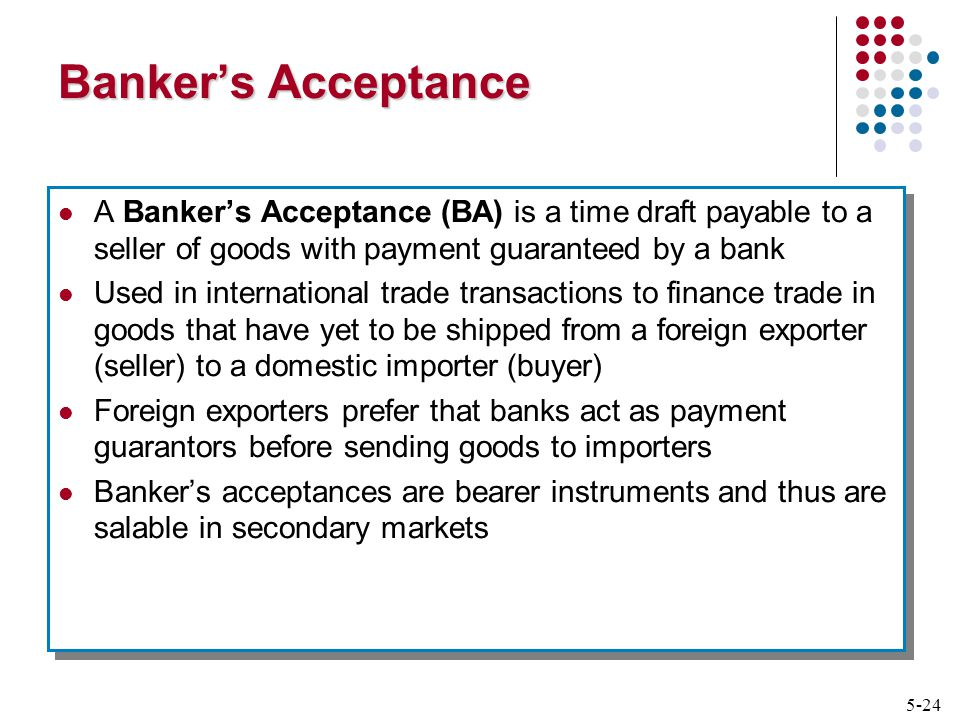 5-24 Banker's Acceptance A Banker's Acceptance (BA) is a time draft payable to a seller of goods with payment guaranteed by a bank Used in international trade transactions to finance trade in goods that have yet to be shipped from a foreign exporter (seller) to a domestic importer (buyer) Foreign exporters prefer that banks act as payment guarantors before sending goods to importers Banker's acceptances are bearer instruments and thus are salable in secondary markets A Banker's Acceptance (BA) is a time draft payable to a seller of goods with payment guaranteed by a bank Used in international trade transactions to finance trade in goods that have yet to be shipped from a foreign exporter (seller) to a domestic importer (buyer) Foreign exporters prefer that banks act as payment guarantors before sending goods to importers Banker's acceptances are bearer instruments and thus are salable in secondary markets