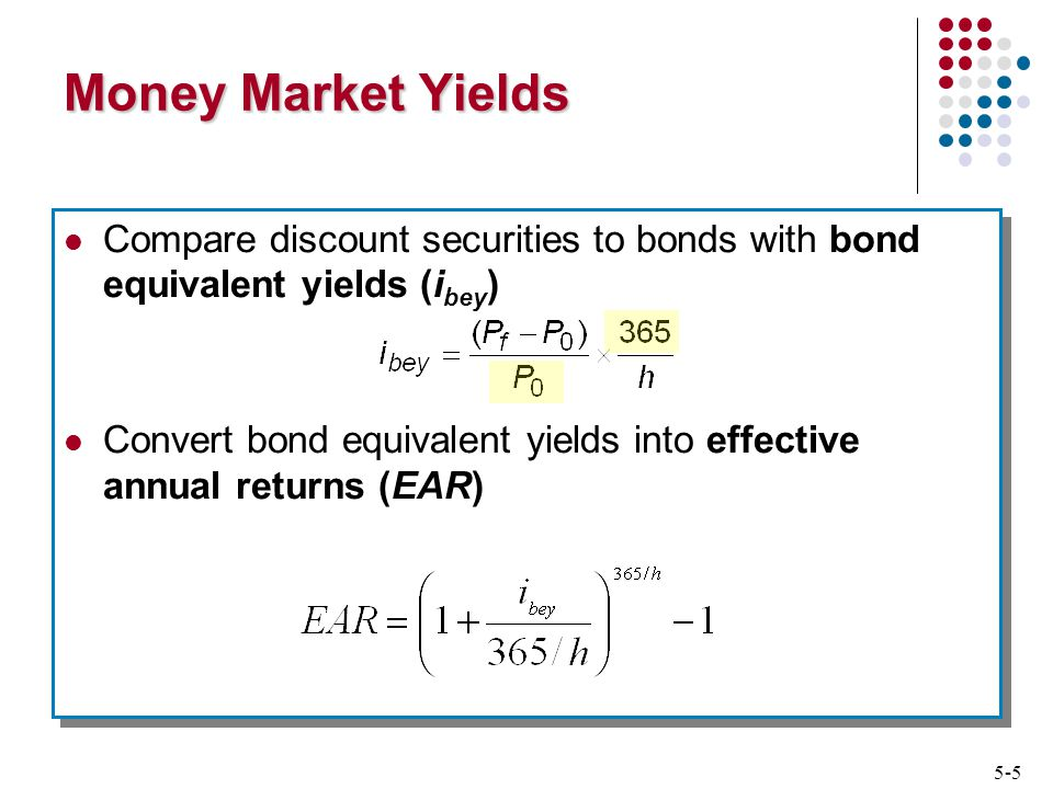 5-5 Money Market Yields Compare discount securities to bonds with bond equivalent yields (i bey ) Convert bond equivalent yields into effective annual returns (EAR) Compare discount securities to bonds with bond equivalent yields (i bey ) Convert bond equivalent yields into effective annual returns (EAR)