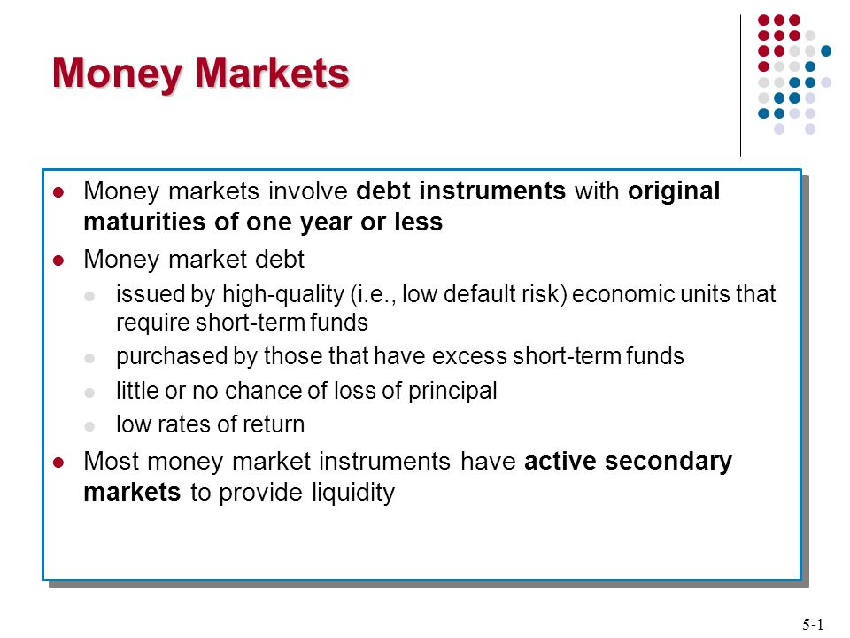 5-1 Money Markets Money markets involve debt instruments with original maturities of one year or less Money market debt issued by high-quality (i.e., low default risk) economic units that require short-term funds purchased by those that have excess short-term funds little or no chance of loss of principal low rates of return Most money market instruments have active secondary markets to provide liquidity Money markets involve debt instruments with original maturities of one year or less Money market debt issued by high-quality (i.e., low default risk) economic units that require short-term funds purchased by those that have excess short-term funds little or no chance of loss of principal low rates of return Most money market instruments have active secondary markets to provide liquidity