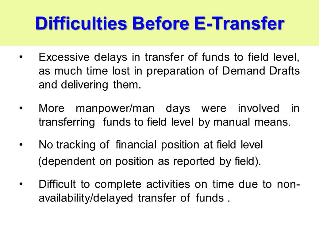 Difficulties Before E-Transfer Excessive delays in transfer of funds to field level, as much time lost in preparation of Demand Drafts and delivering them.