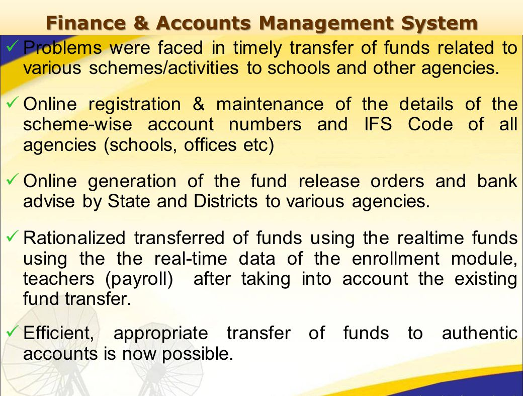 Finance & Accounts Management System Problems were faced in timely transfer of funds related to various schemes/activities to schools and other agencies.