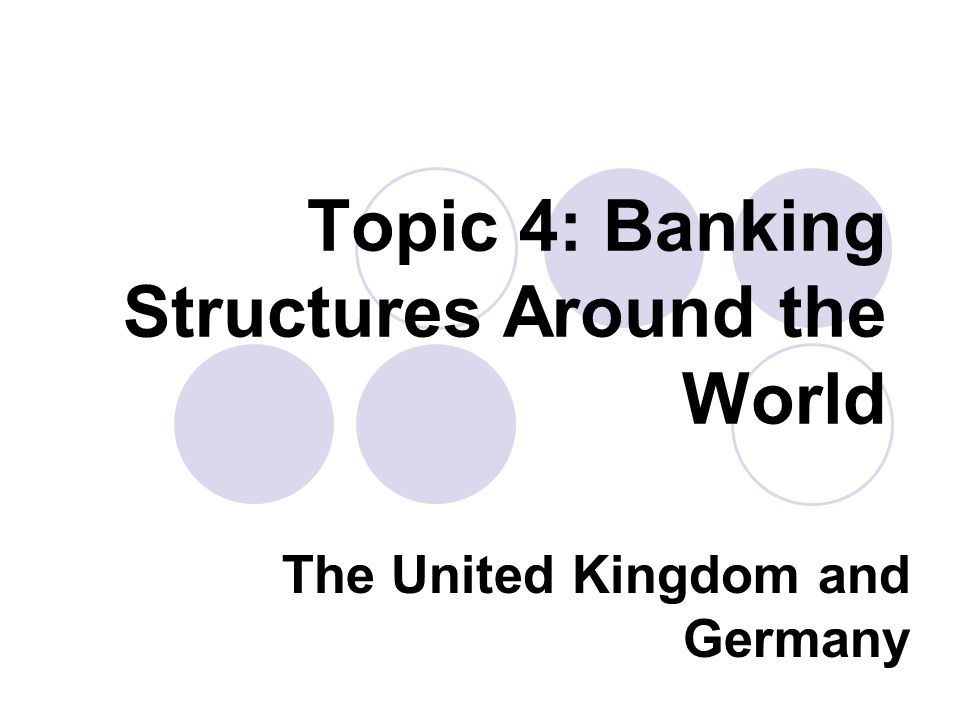 Topic 4: Banking Structures Around the World The United Kingdom and Germany
