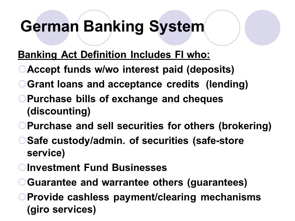 German Banking System Banking Act Definition Includes FI who:  Accept funds w/wo interest paid (deposits)  Grant loans and acceptance credits (lending)  Purchase bills of exchange and cheques (discounting)  Purchase and sell securities for others (brokering)  Safe custody/admin.