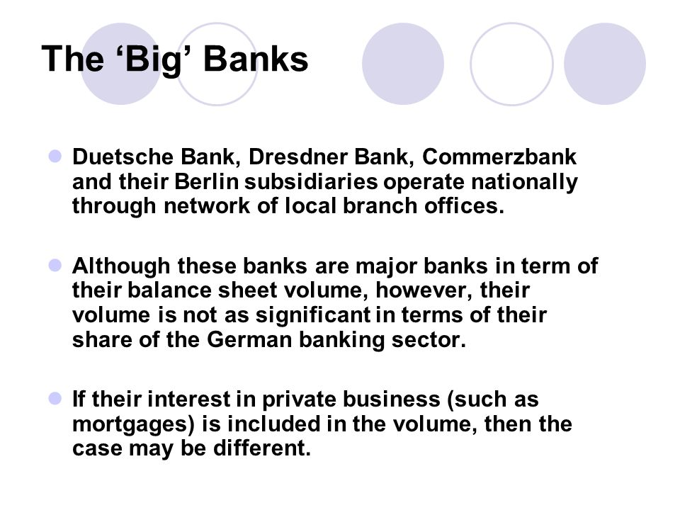 The 'Big' Banks Duetsche Bank, Dresdner Bank, Commerzbank and their Berlin subsidiaries operate nationally through network of local branch offices.