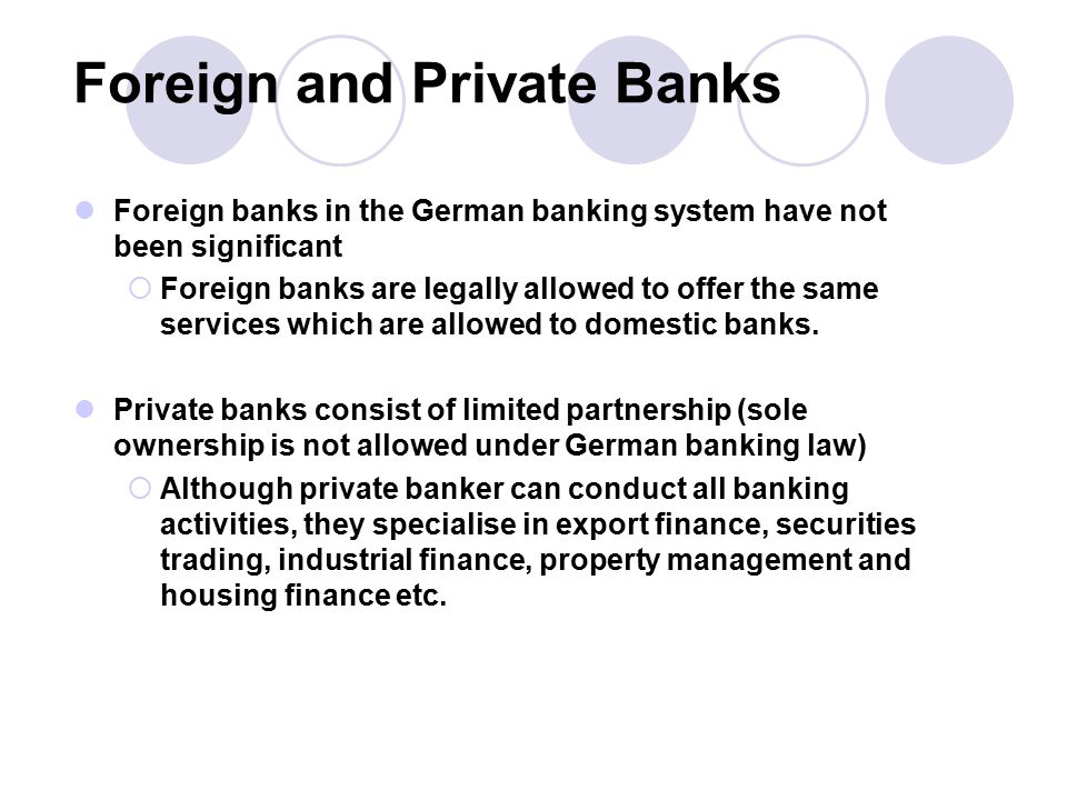 Foreign and Private Banks Foreign banks in the German banking system have not been significant  Foreign banks are legally allowed to offer the same services which are allowed to domestic banks.