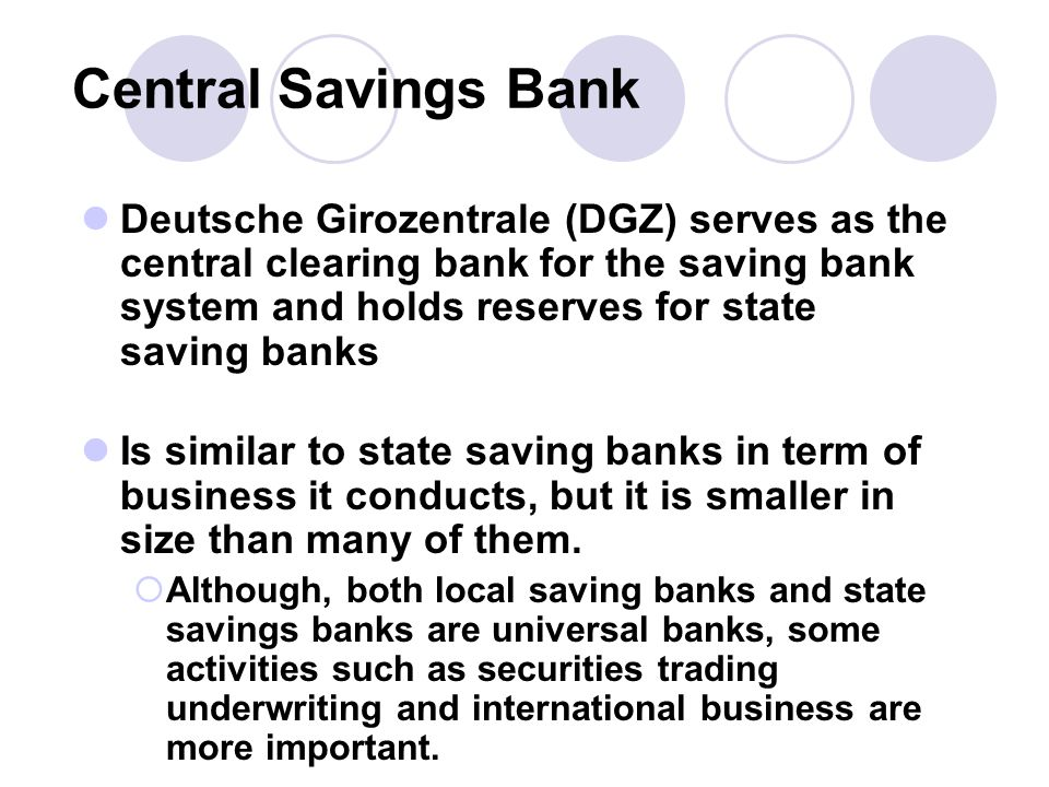 Central Savings Bank Deutsche Girozentrale (DGZ) serves as the central clearing bank for the saving bank system and holds reserves for state saving banks Is similar to state saving banks in term of business it conducts, but it is smaller in size than many of them.