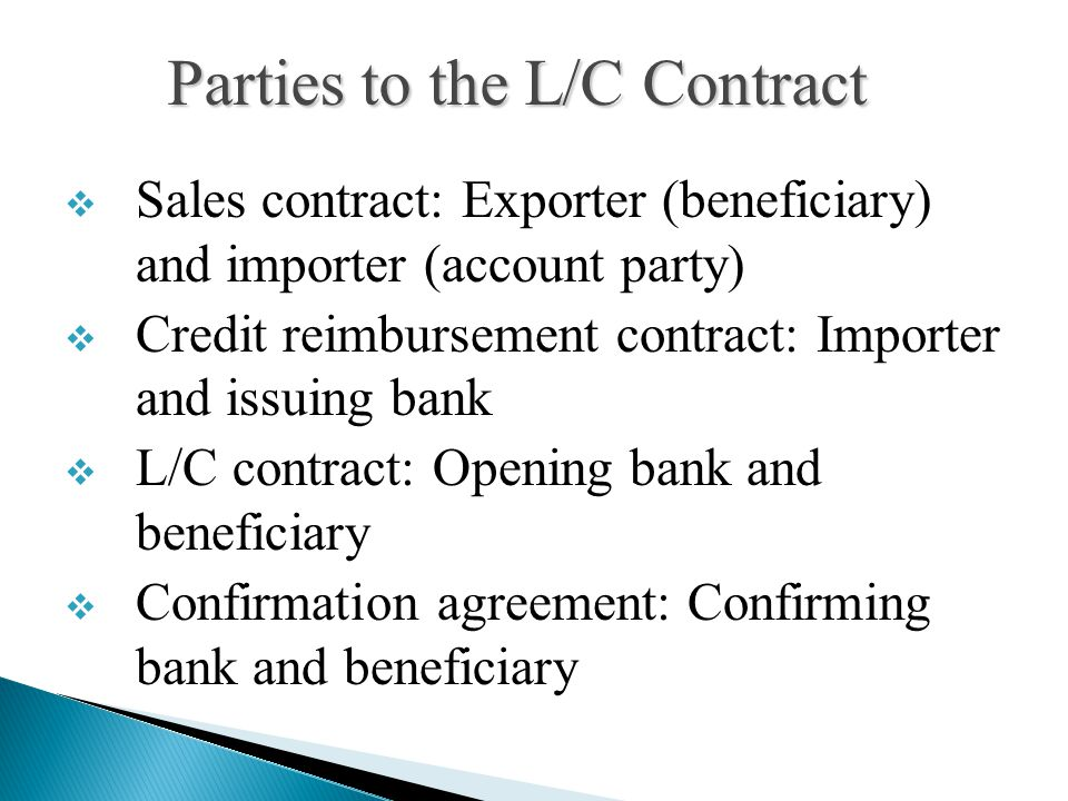  Sales contract: Exporter (beneficiary) and importer (account party)  Credit reimbursement contract: Importer and issuing bank  L/C contract: Opening bank and beneficiary  Confirmation agreement: Confirming bank and beneficiary Parties to the L/C Contract