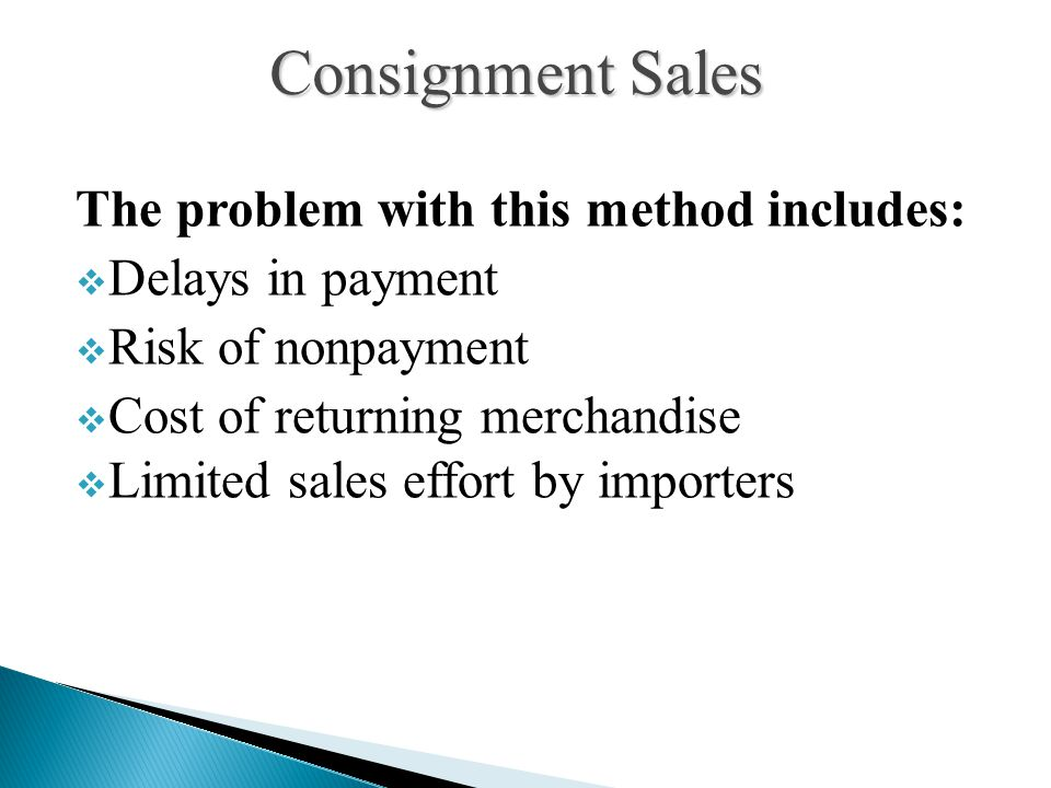 The problem with this method includes:  Delays in payment  Risk of nonpayment  Cost of returning merchandise  Limited sales effort by importers Consignment Sales