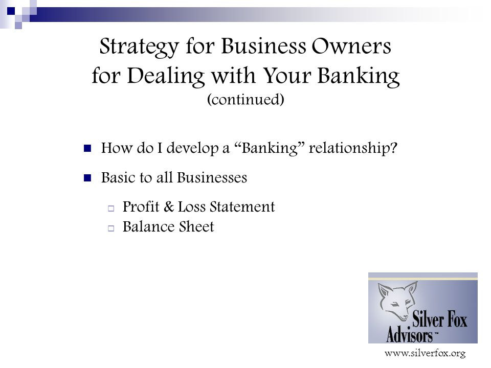 Strategy for Business Owners for Dealing with Your Banking (continued) How do I develop a Banking relationship.
