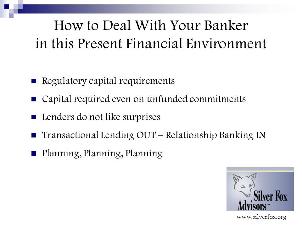 How to Deal With Your Banker in this Present Financial Environment Regulatory capital requirements Capital required even on unfunded commitments Lenders do not like surprises Transactional Lending OUT – Relationship Banking IN Planning, Planning, Planning