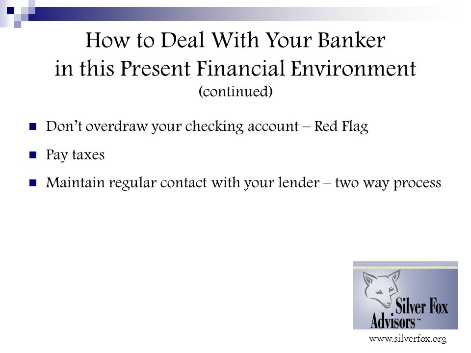 How to Deal With Your Banker in this Present Financial Environment (continued) Don't overdraw your checking account – Red Flag Pay taxes Maintain regular contact with your lender – two way process
