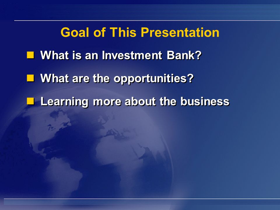 Goal of This Presentation What is an Investment Bank.