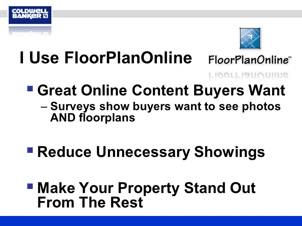 I Use FloorPlanOnline  Great Online Content Buyers Want –Surveys show buyers want to see photos AND floorplans  Reduce Unnecessary Showings  Make Your Property Stand Out From The Rest