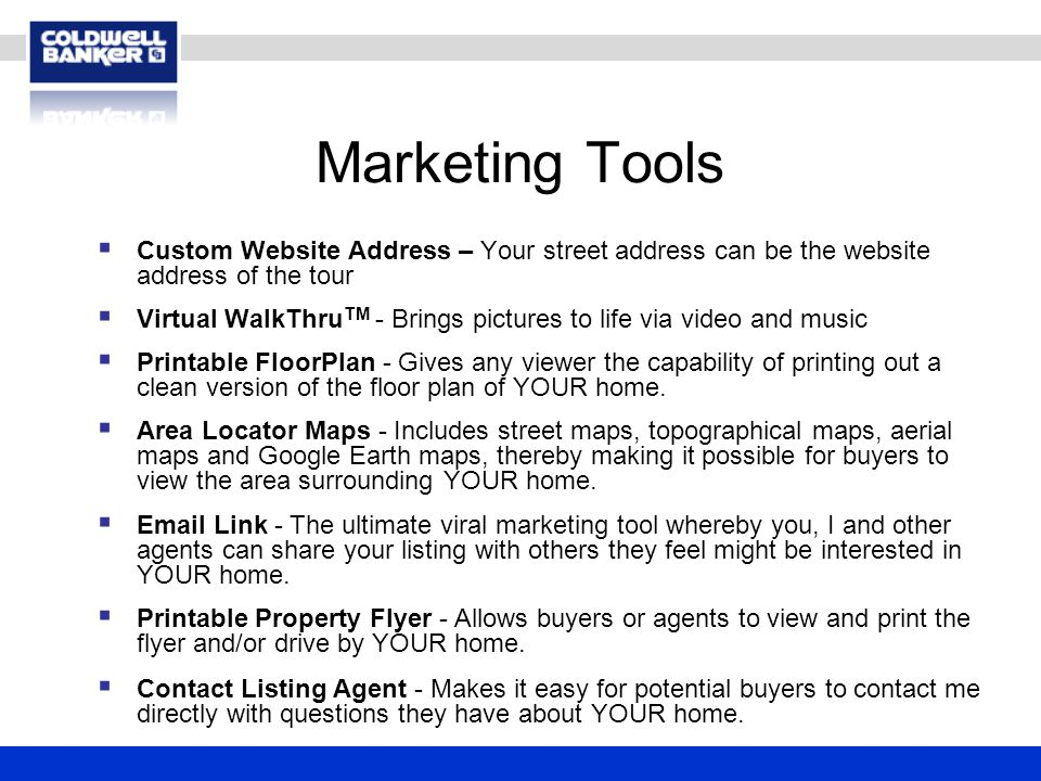 Marketing Tools  Custom Website Address – Your street address can be the website address of the tour  Virtual WalkThru TM - Brings pictures to life via video and music  Printable FloorPlan - Gives any viewer the capability of printing out a clean version of the floor plan of YOUR home.
