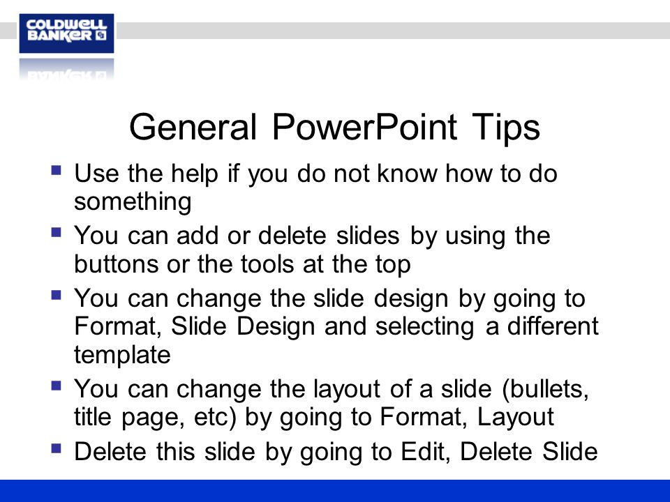 General PowerPoint Tips  Use the help if you do not know how to do something  You can add or delete slides by using the buttons or the tools at the top  You can change the slide design by going to Format, Slide Design and selecting a different template  You can change the layout of a slide (bullets, title page, etc) by going to Format, Layout  Delete this slide by going to Edit, Delete Slide