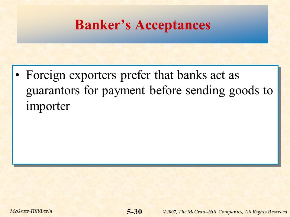 ©2007, The McGraw-Hill Companies, All Rights Reserved 5-30 McGraw-Hill/Irwin Banker's Acceptances Foreign exporters prefer that banks act as guarantors for payment before sending goods to importer
