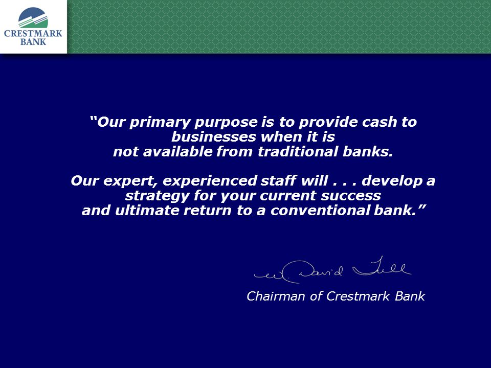 Our primary purpose is to provide cash to businesses when it is not available from traditional banks.
