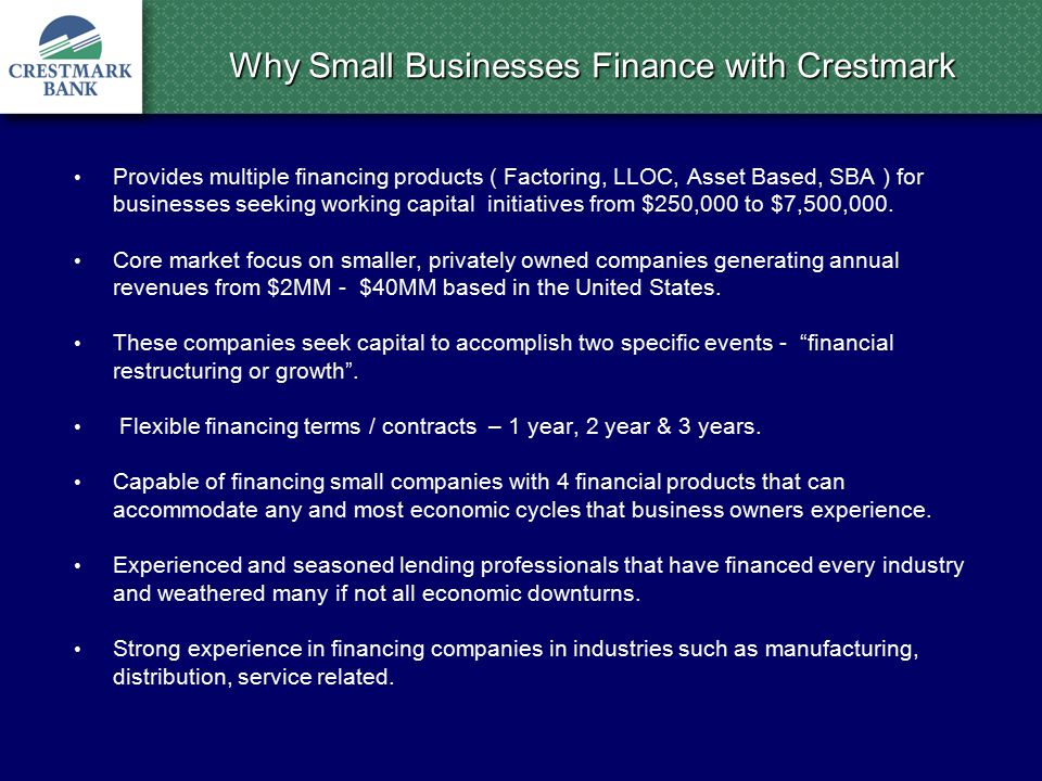 Why Small Businesses Finance with Crestmark Provides multiple financing products ( Factoring, LLOC, Asset Based, SBA ) for businesses seeking working capital initiatives from $250,000 to $7,500,000.