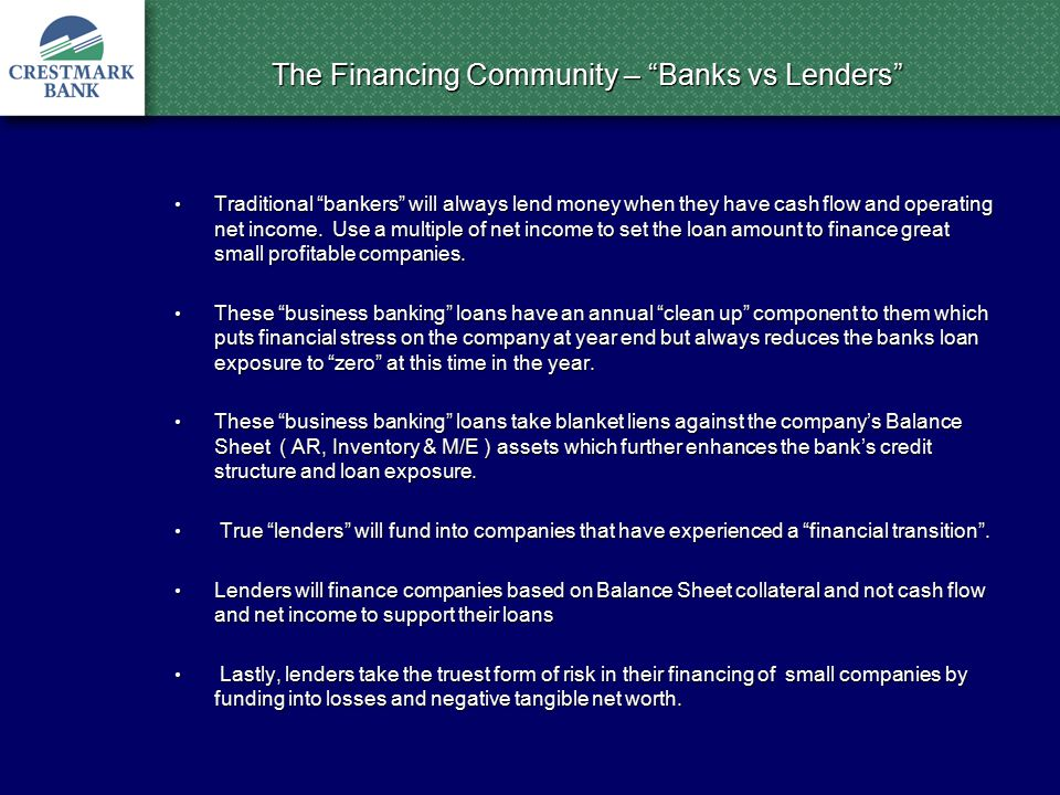 The Financing Community – Banks vs Lenders Traditional bankers will always lend money when they have cash flow and operating net income.