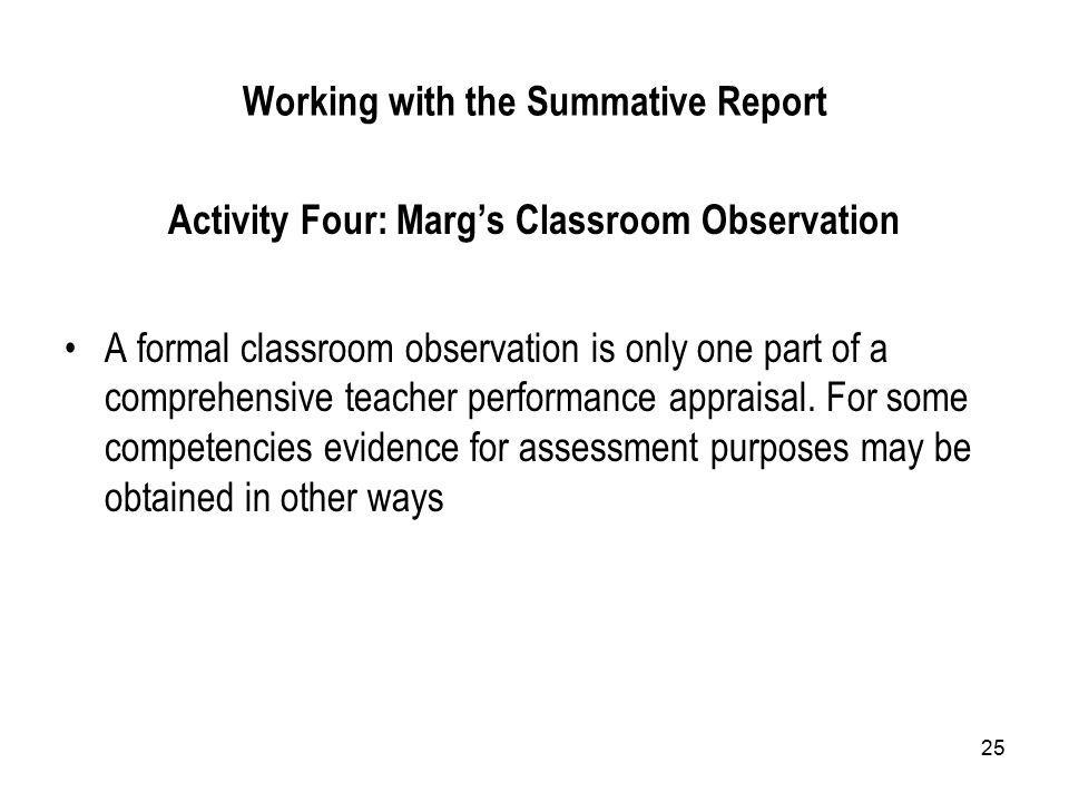 25 Working with the Summative Report Activity Four: Marg's Classroom Observation A formal classroom observation is only one part of a comprehensive te