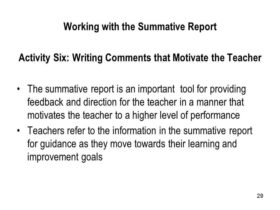 29 Working with the Summative Report Activity Six: Writing Comments that Motivate the Teacher The summative report is an important tool for providing