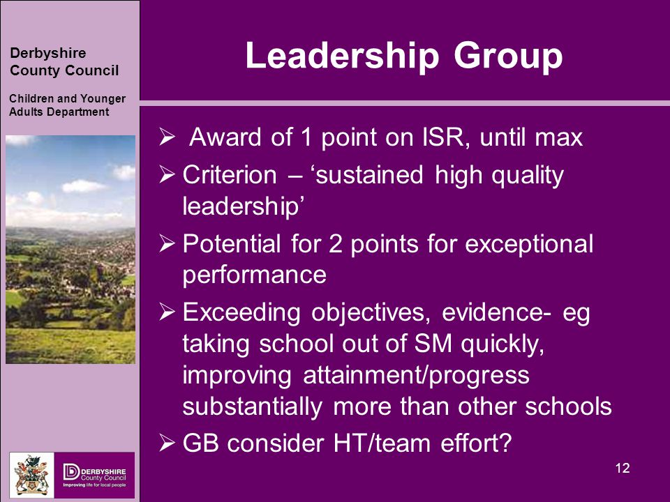 Derbyshire County Council Children and Younger Adults Department Leadership Group  Award of 1 point on ISR, until max  Criterion – 'sustained high quality leadership'  Potential for 2 points for exceptional performance  Exceeding objectives, evidence- eg taking school out of SM quickly, improving attainment/progress substantially more than other schools  GB consider HT/team effort.