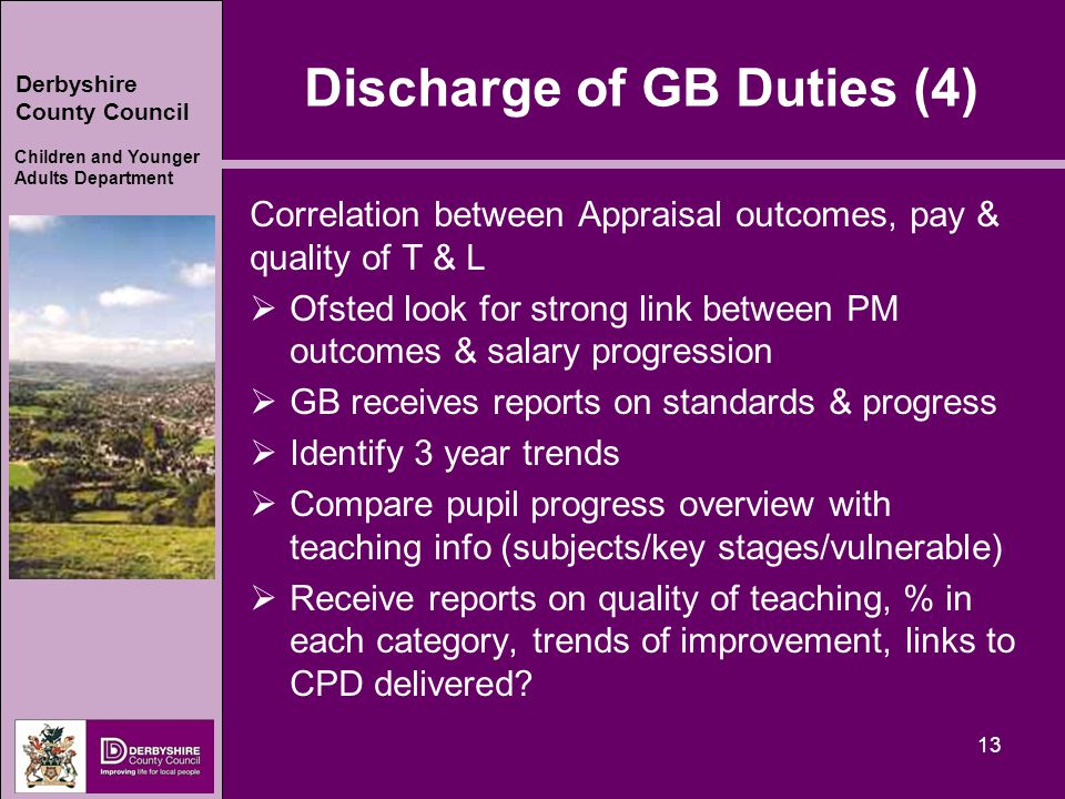Derbyshire County Council Children and Younger Adults Department Discharge of GB Duties (4) Correlation between Appraisal outcomes, pay & quality of T & L  Ofsted look for strong link between PM outcomes & salary progression  GB receives reports on standards & progress  Identify 3 year trends  Compare pupil progress overview with teaching info (subjects/key stages/vulnerable)  Receive reports on quality of teaching, % in each category, trends of improvement, links to CPD delivered.