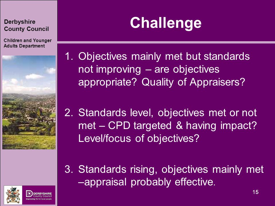Derbyshire County Council Children and Younger Adults Department Challenge 1.Objectives mainly met but standards not improving – are objectives appropriate.