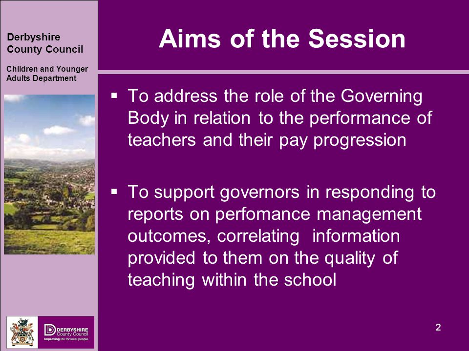 Derbyshire County Council Children and Younger Adults Department Aims of the Session  To address the role of the Governing Body in relation to the performance of teachers and their pay progression  To support governors in responding to reports on perfomance management outcomes, correlating information provided to them on the quality of teaching within the school 2