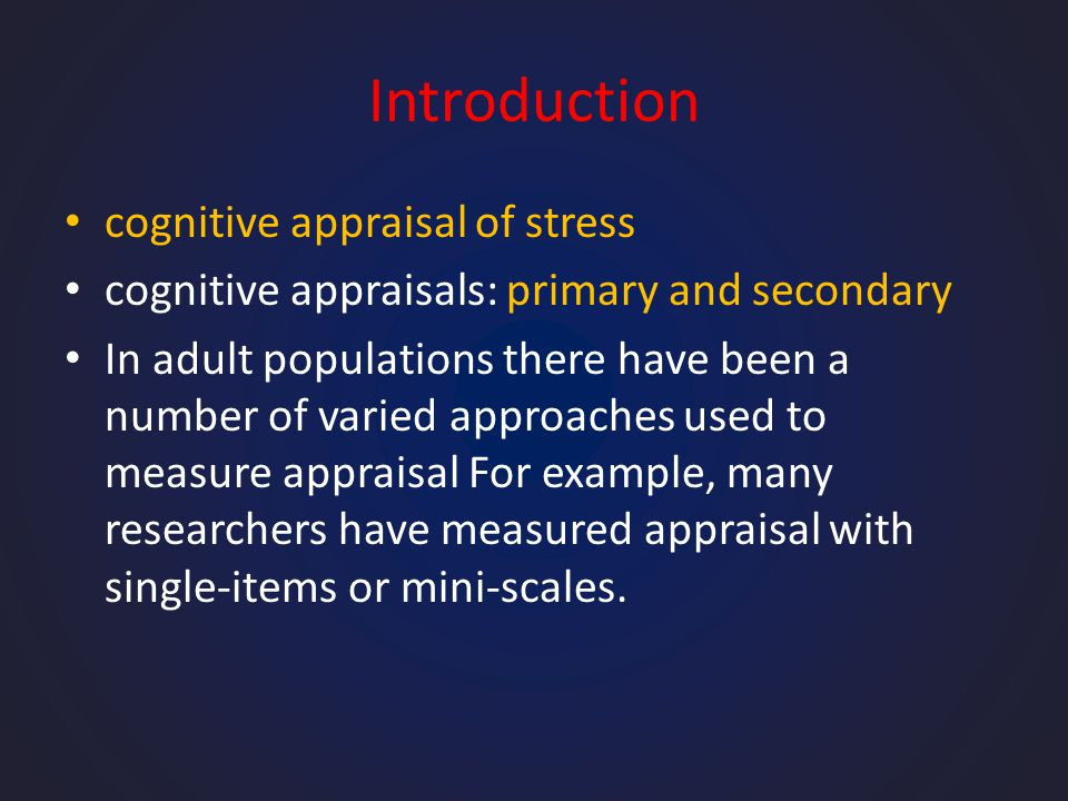 Introduction cognitive appraisal of stress cognitive appraisals: primary and secondary In adult populations there have been a number of varied approaches used to measure appraisal For example, many researchers have measured appraisal with single-items or mini-scales.