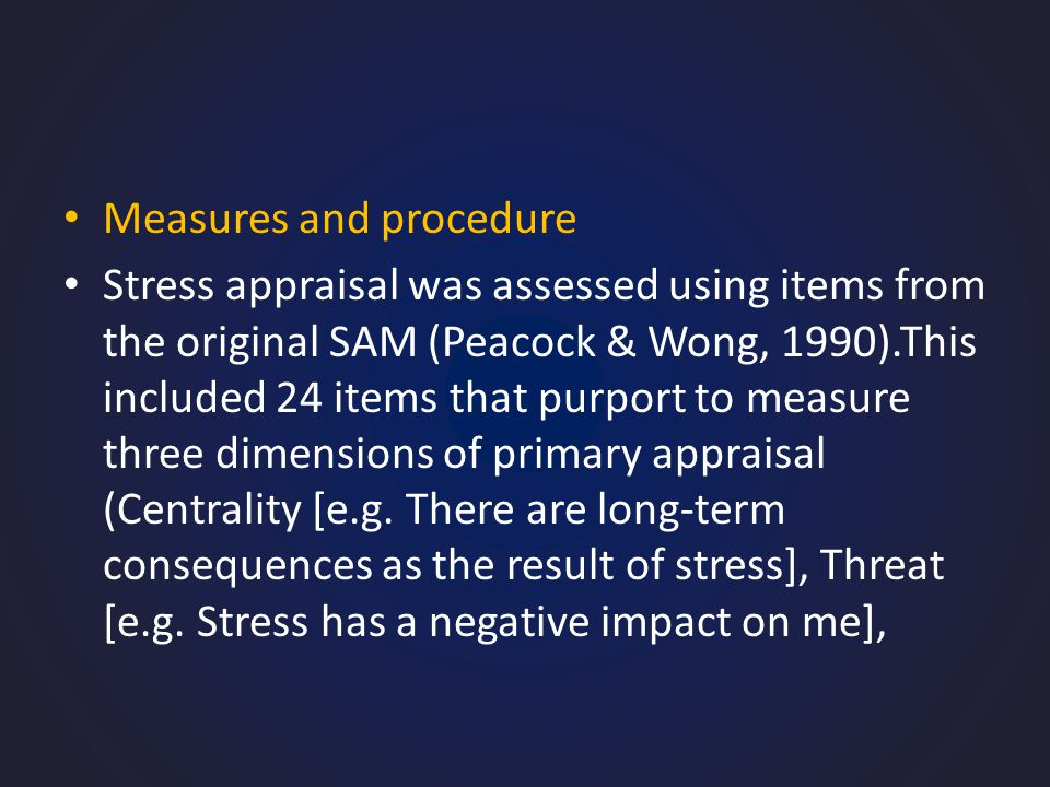 Measures and procedure Stress appraisal was assessed using items from the original SAM (Peacock & Wong, 1990).This included 24 items that purport to measure three dimensions of primary appraisal (Centrality [e.g.