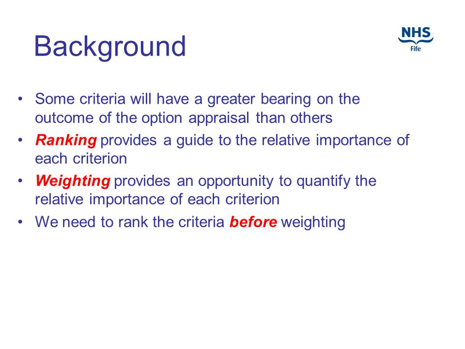 Background Some criteria will have a greater bearing on the outcome of the option appraisal than others Ranking provides a guide to the relative importance of each criterion Weighting provides an opportunity to quantify the relative importance of each criterion We need to rank the criteria before weighting
