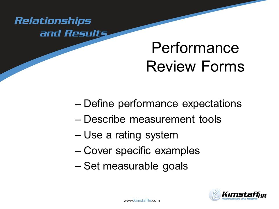 Performance Review Forms –Define performance expectations –Describe measurement tools –Use a rating system –Cover specific examples –Set measurable goals