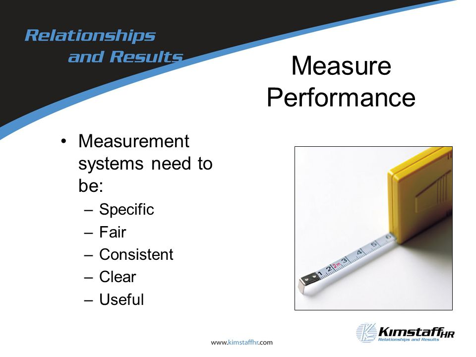 Measure Performance Measurement systems need to be: –Specific –Fair –Consistent –Clear –Useful