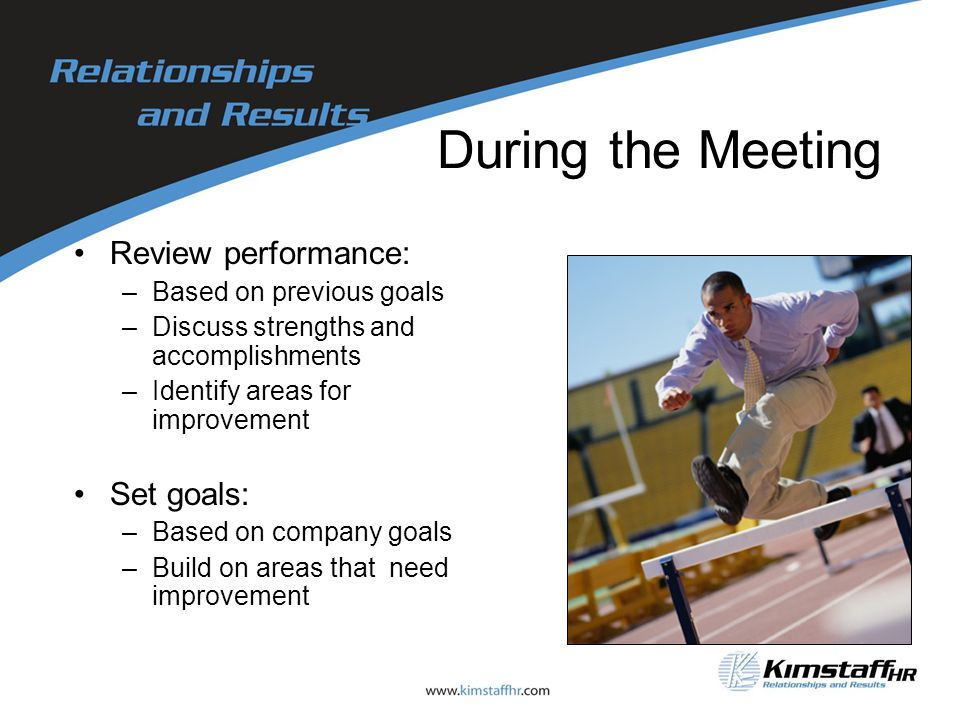 During the Meeting Review performance: –Based on previous goals –Discuss strengths and accomplishments –Identify areas for improvement Set goals: –Based on company goals –Build on areas that need improvement