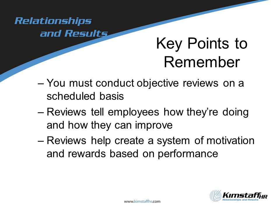 Key Points to Remember –You must conduct objective reviews on a scheduled basis –Reviews tell employees how they're doing and how they can improve –Reviews help create a system of motivation and rewards based on performance