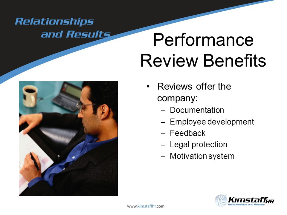 Performance Review Benefits Reviews offer the company: –Documentation –Employee development –Feedback –Legal protection –Motivation system