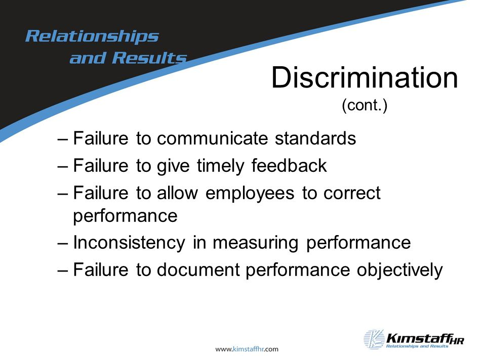 Discrimination (cont.) –Failure to communicate standards –Failure to give timely feedback –Failure to allow employees to correct performance –Inconsistency in measuring performance –Failure to document performance objectively
