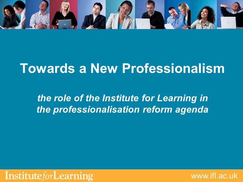 Towards a New Professionalism the role of the Institute for Learning in the professionalisation reform agenda
