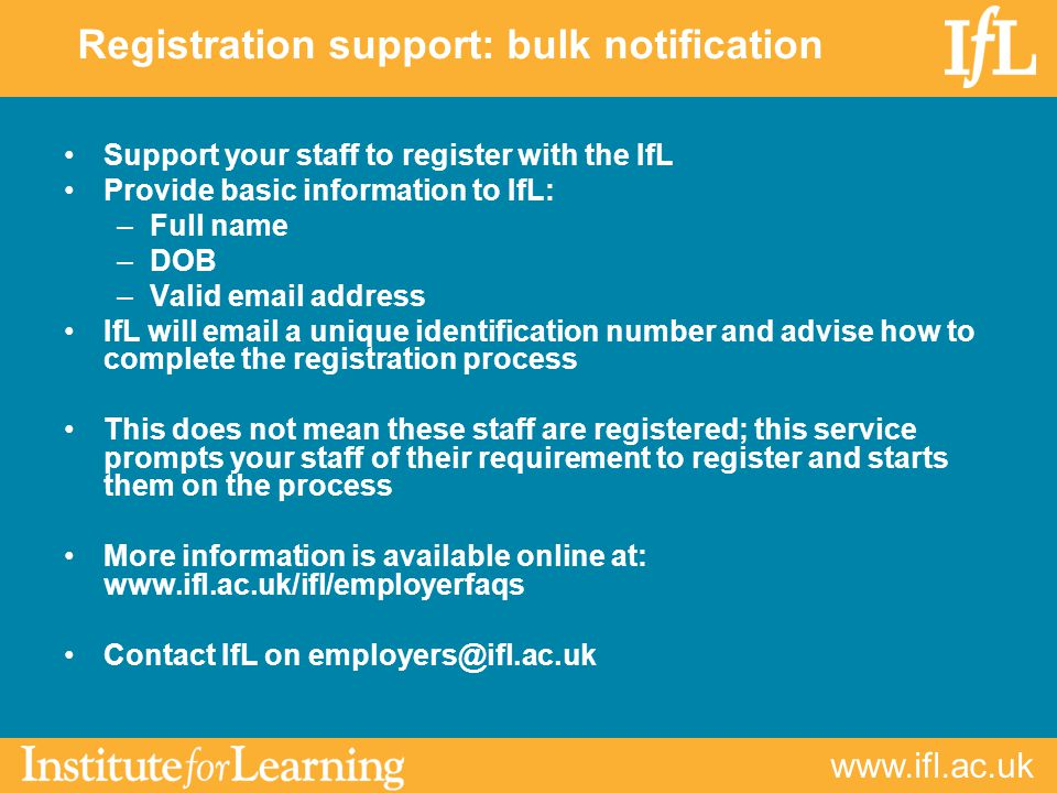Support your staff to register with the IfL Provide basic information to IfL: –Full name –DOB –Valid  address IfL will  a unique identification number and advise how to complete the registration process This does not mean these staff are registered; this service prompts your staff of their requirement to register and starts them on the process More information is available online at:   Contact IfL on Registration support: bulk notification