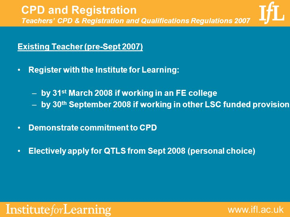 CPD and Registration Teachers' CPD & Registration and Qualifications Regulations 2007 Existing Teacher (pre-Sept 2007) Register with the Institute for Learning: –by 31 st March 2008 if working in an FE college –by 30 th September 2008 if working in other LSC funded provision Demonstrate commitment to CPD Electively apply for QTLS from Sept 2008 (personal choice)