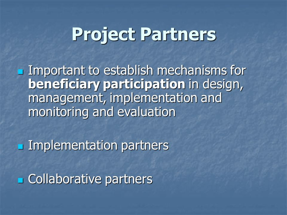 Project Partners Important to establish mechanisms for beneficiary participation in design, management, implementation and monitoring and evaluation Important to establish mechanisms for beneficiary participation in design, management, implementation and monitoring and evaluation Implementation partners Implementation partners Collaborative partners Collaborative partners