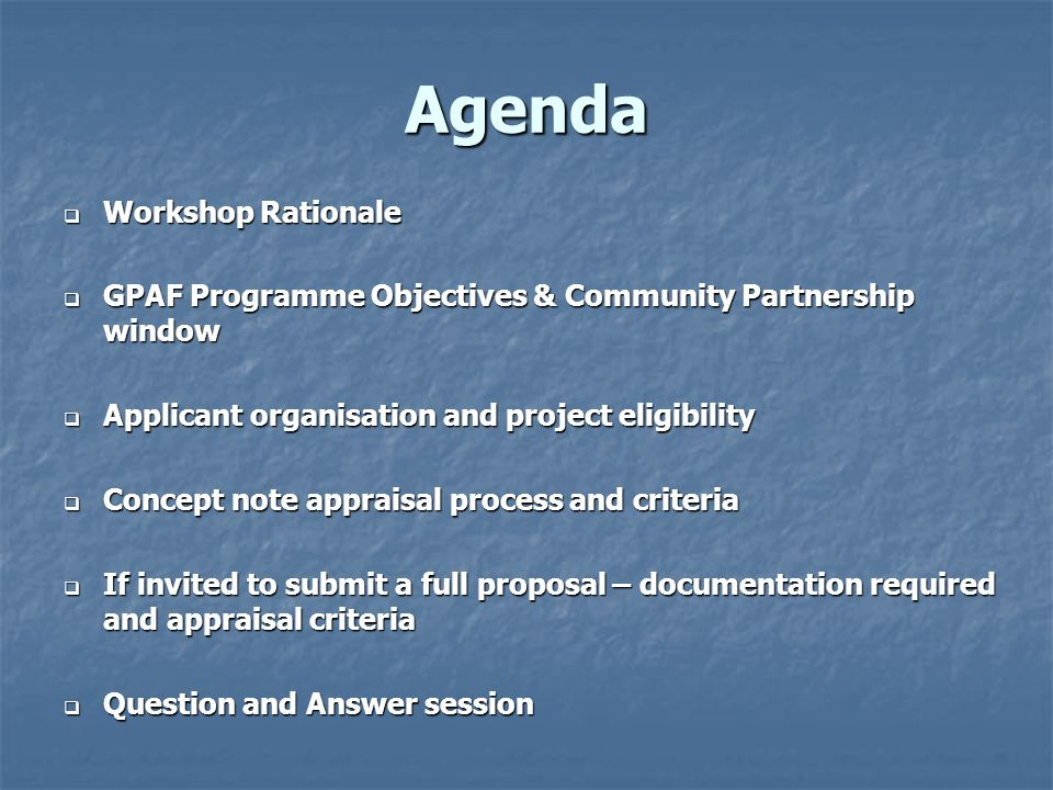 Agenda  Workshop Rationale  GPAF Programme Objectives & Community Partnership window  Applicant organisation and project eligibility  Concept note appraisal process and criteria  If invited to submit a full proposal – documentation required and appraisal criteria  Question and Answer session